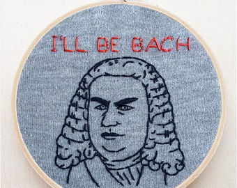 Johann Sebastian Bach Classical Music Composer Hand Embroidery Funny Embroidery Hoop Art Quote Embroidery Terminator Arnold I'll Be Back