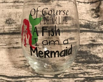 Of Course I Drink Like a Fish I am A Mermaid - mermaid wine glass - mermaid glass - drink like a fish glass - I am a mermaid glass