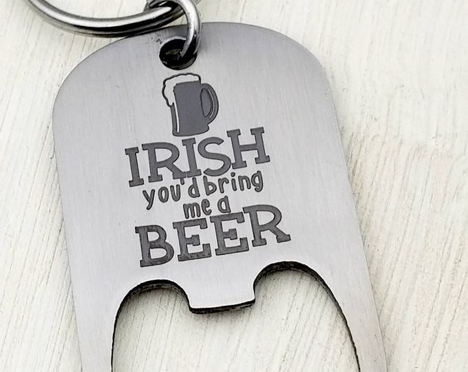 Irish you'd bring me a Beer Bottle Opener Key Chain, St. Patricks Day, March 17, luck of the irish, erin go bragh, irish pub, green beer
