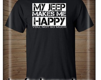 My Jeep Makes Me Happy You Not So Much Jeep Wrangler Cherokee CJ Yj Tj Xj T-Shirt