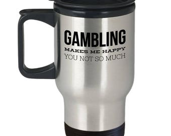 Gambling Travel Cup - Funny Gambling Gift - Funny Gambling Cup - Gift For Casino Lover - Gambling Makes Me Happy You Not So Much