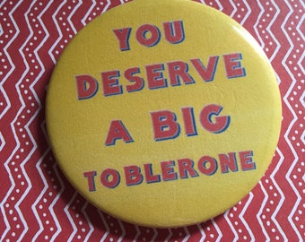 You Deserve A Big Toblerone pin badge