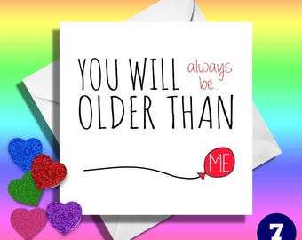 You will always be older than me,really funny greeting cards. Funny cards,funny greeting cards, funny birthday cards,funny friend,mate,hun
