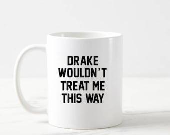 Drake Wouldn't Treat Me This Way Mug
