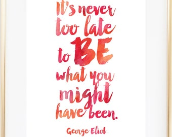 It's Never Too Late to Be What You Might Have Been Print / George Eliot Quotes / George Eliot Print / George Eliot Quote / Up to 13x19