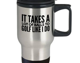 Funny Golf Gift - Golf Travel Mug - Golf Coffee Cup - Funny Mug For Golfer - It Takes A Lot Of Balls To Golf Like I Do