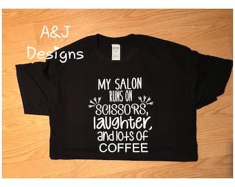 My salon runs on scissors, laughter and lots of coffee, salon shirt, girl shirt, salon owner, girl power, gildan, fruit of the loom