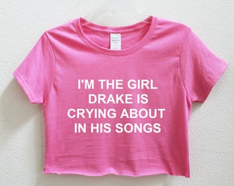 I'm The Girl Drake Is Crying About In His Songs Graphic Print Women's Crop Shirt S-3xl