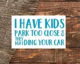 I have kids park too close and I will ding your car/Car Decal/Warning Decal/Mom Car Decal