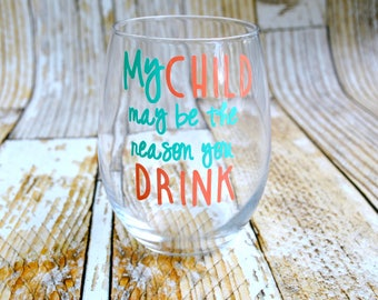 My Child May Be The Reason You Drink, PreSchool gift, teacher gift, back to school gift, teacher appreciation, funny teacher wine glass