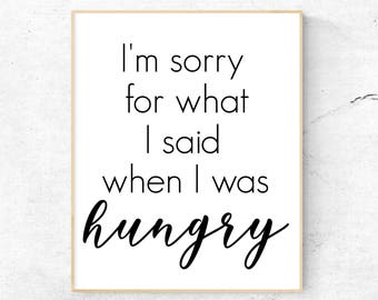 I'm Sorry For What I Said When I Was Hungry Wall Art Print / I'm Sorry For What I Said When I Was Hungry Printable