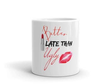 Better Late Than Ugly Coffe Or Tea Mug