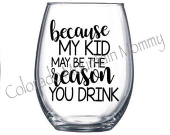 Because My Kid May Be The Reason You Drink Wine Glass