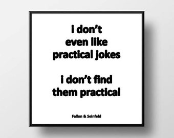 Quote Print and/or Frame - I Don't Even Like Practical Jokes. I Don't Find Them Practical - Fallon - Seinfeld
