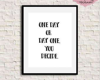 One Day or Day One, You Decide, Inspirational Wall Art, Motivational Print, Inspirational Quote, Typography Wall Art, Minimal Quote Print