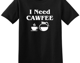 I Need Cawfee T-Shirt, funny tee, coffee lovers, Coffee Drinker, Cafe, Java, Cup of Joe, Kaffee