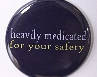 Heavily Medicated For Your Safety - Pinback Button Badge 1 1/2 inch 1.5 - Keychain Magnet or Flatback