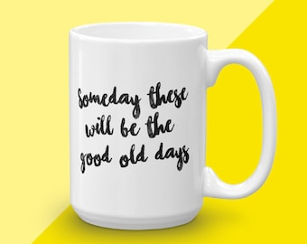Coffee Craver Gift, Someday These Will Be The Good Old Days, Unique Mom Gifts, Mom Friend Gift, Inspirational Mug, Gift For Mom, Coffee Mug