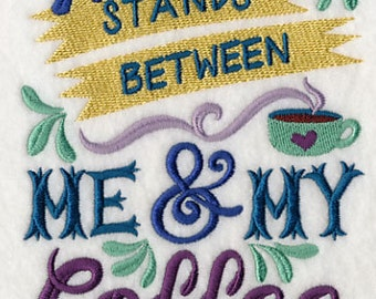 Nothing Stands Between Me and My Coffee - Embroidered Flour Sack Hand/Dish Towel