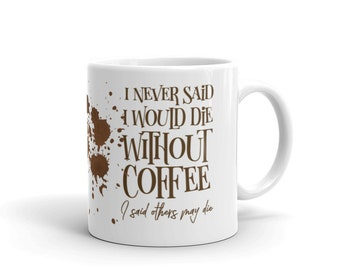 I never said I'd die without Coffee... - 11oz Coffee Mug