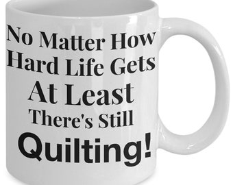 Gift for Quilter! Funny Quilter Mug! No Matter How Hard Life Gets At Least There's Still Quilting! 11 oz Ceramic Coffee Mug Tea Cup