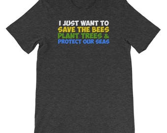 I Just Want to Save Bees, Plant Trees, and Protect Our Seas Shirt Gift for Earth Day, Eco-Friendly, Environmental Save the Planet Birthday