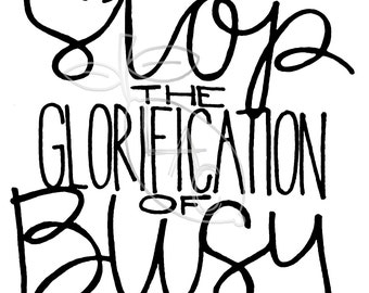 Stop the Glorification of Busy : Hand Lettered Print