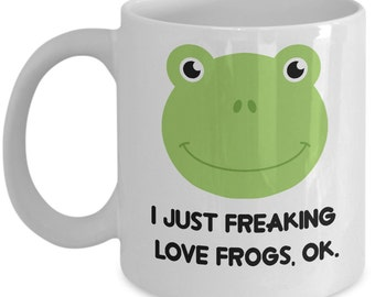 Frogs Coffee Mug - I Just Freaking Love Frogs , Ok - Funny Frogs Gifts
