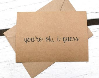 You're ok, i guess, Funny cards, naughty cards, inappropriate humor, witty cards, sarcastic cards, for him, for her, funny love, naughty