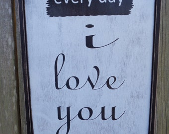 Every day I love you, Shabby Chic Sign, Fixer Upper Inspired Sign, 18x12