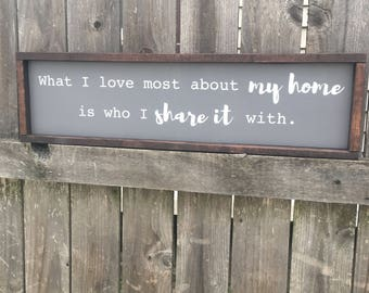What I love most about my home is who I share it with solid wood sign