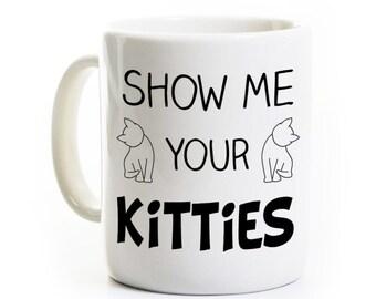 Cat Lover Gift - Show Me Your Kitties - Funny Feline Pet Person Kitten Coffee Tea Mug Cup