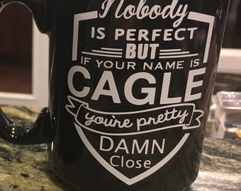 """Coffee Mug """"Nobody is perfect, but if your name is ---- you're pretty damn close"""""""