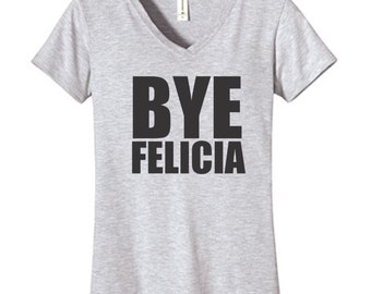 Bye Felicia Tshirt, Funny Humor Novelty Shirt Saying ,  Womens fitted  V-Neck Shirt Saying