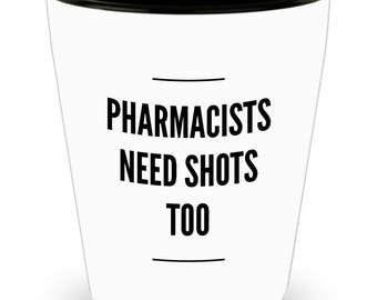 Pharmacists Need Shots Too - Funny Shot Glass for Pharmacists