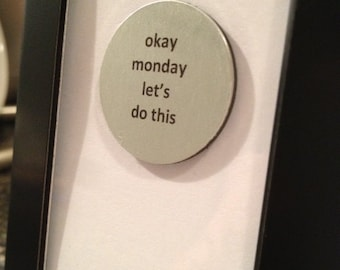 Quote | Magnet | Frame - Okay Monday let's do this