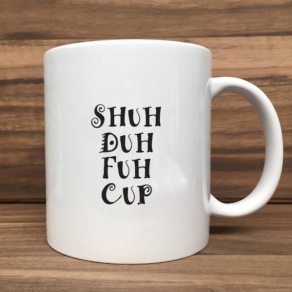 Coffee Mug - Shuh Duh Fuh Cup - Double Sided Printing 11 oz Mug