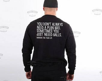 You don't always need a plan bro. Sometimes you just need balls.Harden the f**k up sweatshirt \ Premium Quality-Made in London-Fast Delivery