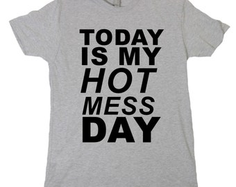 Today Is My Hot Mess Day Tshirt, Funny Humor Novelty Shirt Saying , Mens Womens Shirt Saying