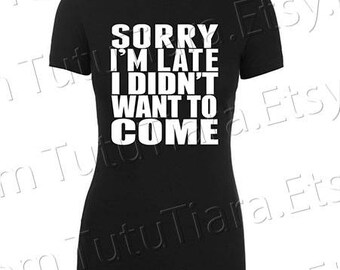 Sorry I'm Late I Didn't Want to Come Shirt Graphic Tee Black and White T-shirt for teens, women