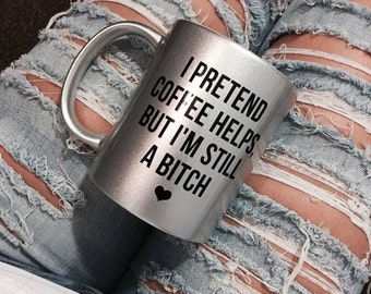 I Pretend Coffee Helps But I'm Still A B*tch Mug