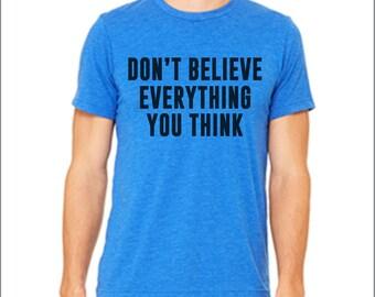 Don't Believe Everything you Think. Funny shirt. Funny t-shirt. Triblend. Inspirational shirt. Sarcastic shirt. Custom shirt. Many Colors.