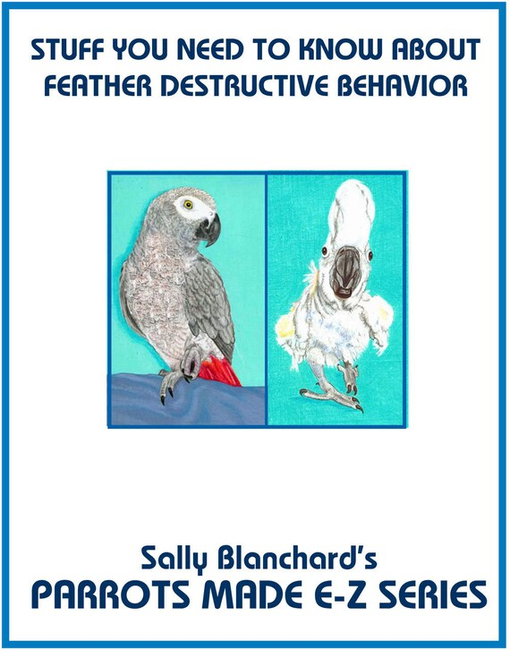 Feather Destructive Behavior in Companion Parrots .pdf: Sally Blanchard's Parrots Made E-Z Stuff you Need to Know