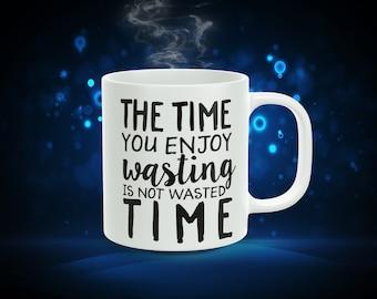The Time You Enjoy Wasting... 11oz Coffee Mug