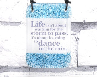 Life isn't about waiting for the storm to pass it's about learning to dance in the rain, fused glass hanger, motivational, gift, glass gift