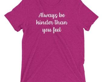 Always Be Kinder Than You Feel - Kindness Shirt - Kindness Tshirt - Inspirational Tshirts for Women - Be Kind Shirt