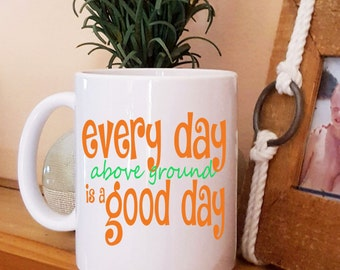 Every Day Above Ground Is A Good Day Inspirational Coffee Mug