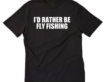 I'd Rather Be Fly Fishing T-shirt Funny Angler Fish Fishing Gift Idea Tee Shirt Fisherman Gift For Fly Fishing