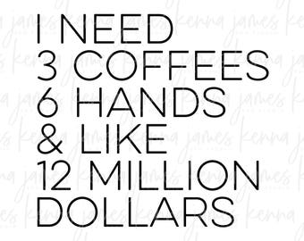 I Need 3 Coffees 6 Hands And Like 12 Million Dollars svg | Coffee svg | Mom Life svg | Mom svg | SVG | DXF | JPG | cut file