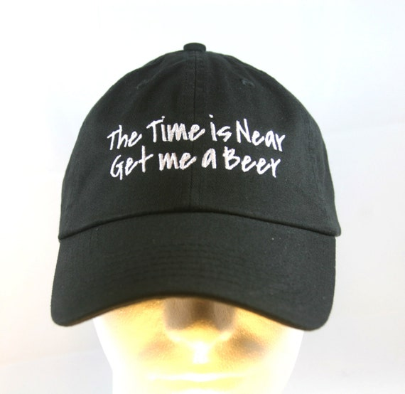 The Time is Near Get me a Beer  - Ball Cap (Black with White Stitching)